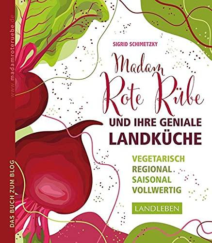 Madam Rote Rübe und ihre geniale Landküche: Vegetarisch – regional – saisonal - vollwertig